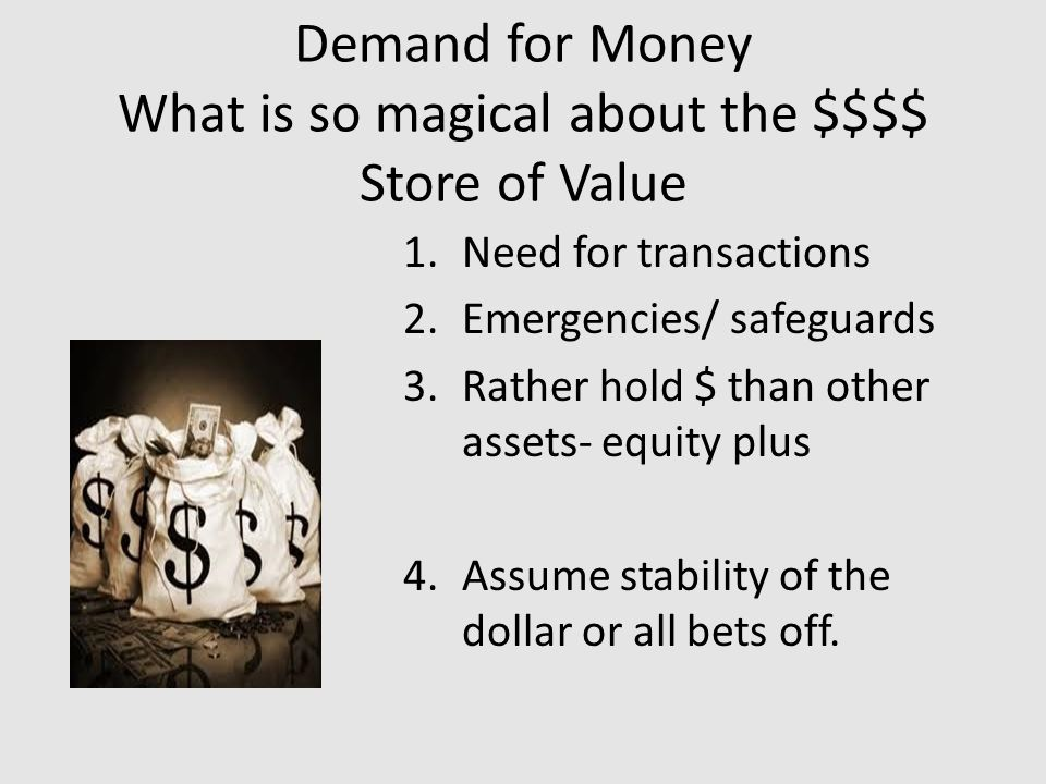 Demand for Money What is so magical about the $$$$ Store of Value 1.Need for transactions 2.Emergencies/ safeguards 3.Rather hold $ than other assets- equity plus 4.Assume stability of the dollar or all bets off.