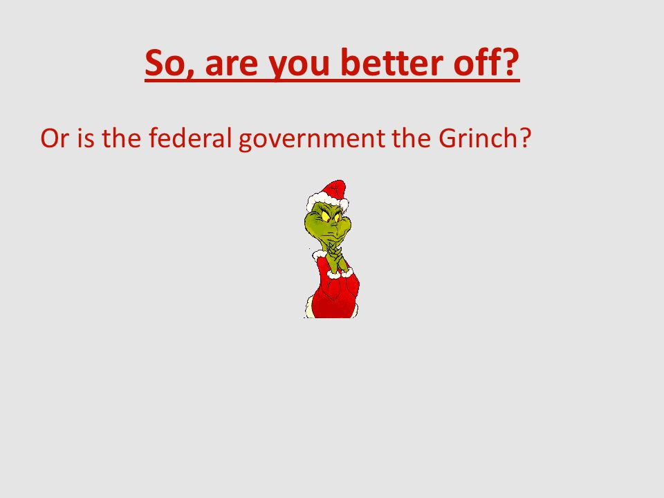 So, are you better off? Or is the federal government the Grinch?