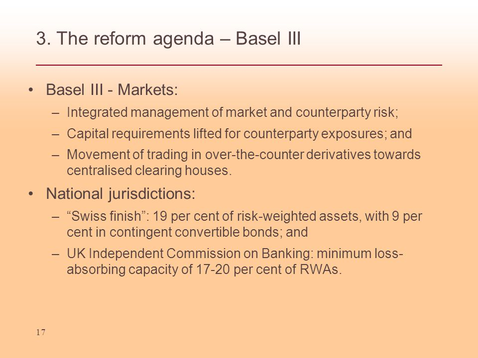 3. The reform agenda – Basel III Basel III - Markets: –Integrated management of market and counterparty risk; –Capital requirements lifted for counter