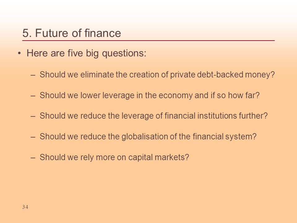 5. Future of finance Here are five big questions: –Should we eliminate the creation of private debt-backed money? –Should we lower leverage in the eco
