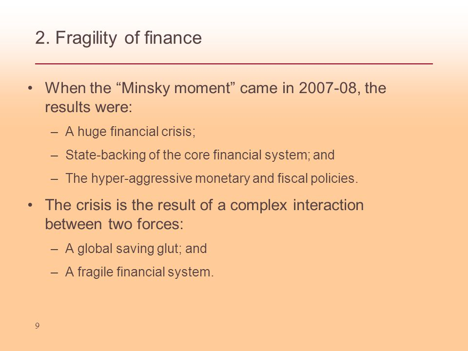"2. Fragility of finance When the ""Minsky moment"" came in 2007-08, the results were: –A huge financial crisis; –State-backing of the core financial sys"