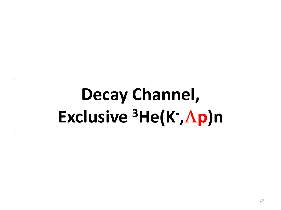 Decay Channel, Exclusive 3 He(K -,  p)n 22