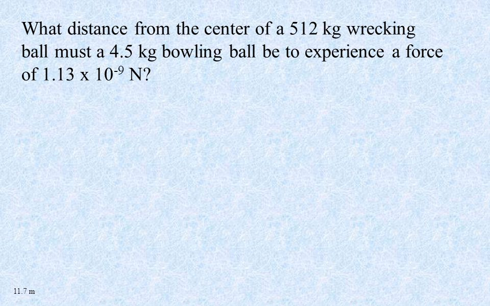 What distance from the center of a 512 kg wrecking ball must a 4.5 kg bowling ball be to experience a force of 1.13 x 10 -9 N.