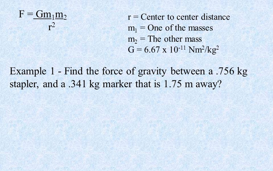 F = Gm 1 m 2 r 2 r = Center to center distance m 1 = One of the masses m 2 = The other mass G = 6.67 x 10 -11 Nm 2 /kg 2 Example 1 - Find the force of gravity between a.756 kg stapler, and a.341 kg marker that is 1.75 m away?