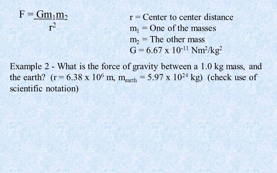 F = Gm 1 m 2 r 2 r = Center to center distance m 1 = One of the masses m 2 = The other mass G = 6.67 x 10 -11 Nm 2 /kg 2 Example 2 - What is the force of gravity between a 1.0 kg mass, and the earth.