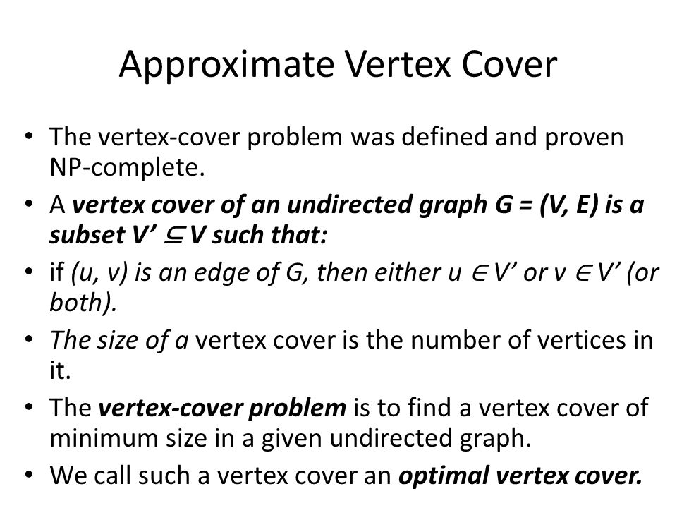 Approximate Vertex Cover Even though it may be difficult to find an optimal vertex cover in a graph G, it is not too hard to find a vertex cover that is near optimal.