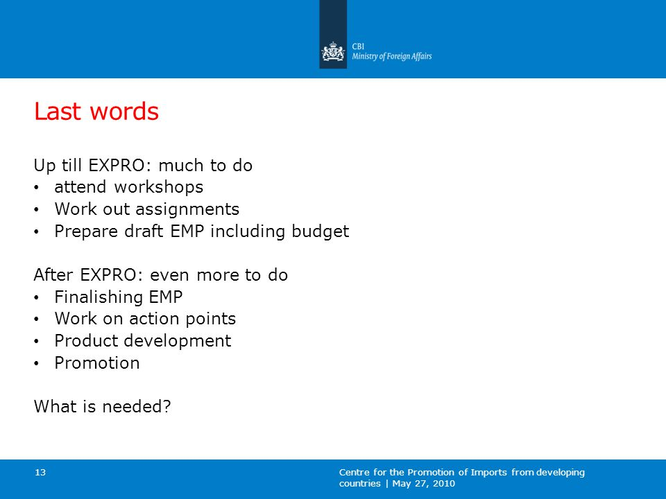 Last words Up till EXPRO: much to do attend workshops Work out assignments Prepare draft EMP including budget After EXPRO: even more to do Finalishing EMP Work on action points Product development Promotion What is needed.