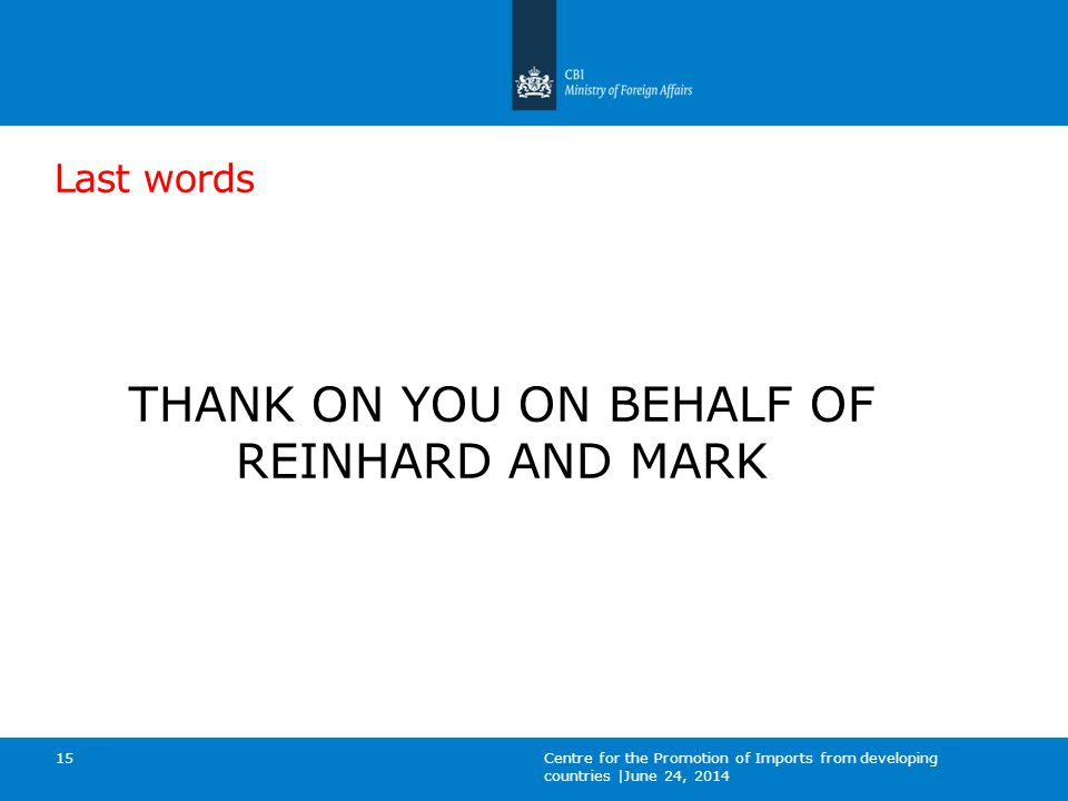 Last words THANK ON YOU ON BEHALF OF REINHARD AND MARK Centre for the Promotion of Imports from developing countries |June 24, 2014 15