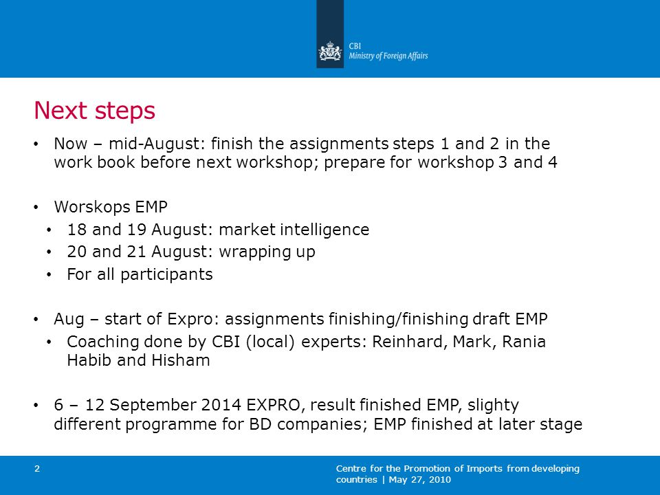 October – December 2014: Individual company visits by sector expert and/or local expert Distant guidance by sector expert and/or local expert Work on: Fine tuning EMP Merging action plan of export audit and EMP into 1 Critical action points from EA and EMP Some companies ready for market entry Preparation for market entry with coaching of experts Centre for the Promotion of Imports from developing countries | May 27, 2010 4