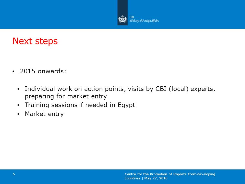 Next steps 2015 onwards: Individual work on action points, visits by CBI (local) experts, preparing for market entry Training sessions if needed in Egypt Market entry Centre for the Promotion of Imports from developing countries | May 27, 2010 5