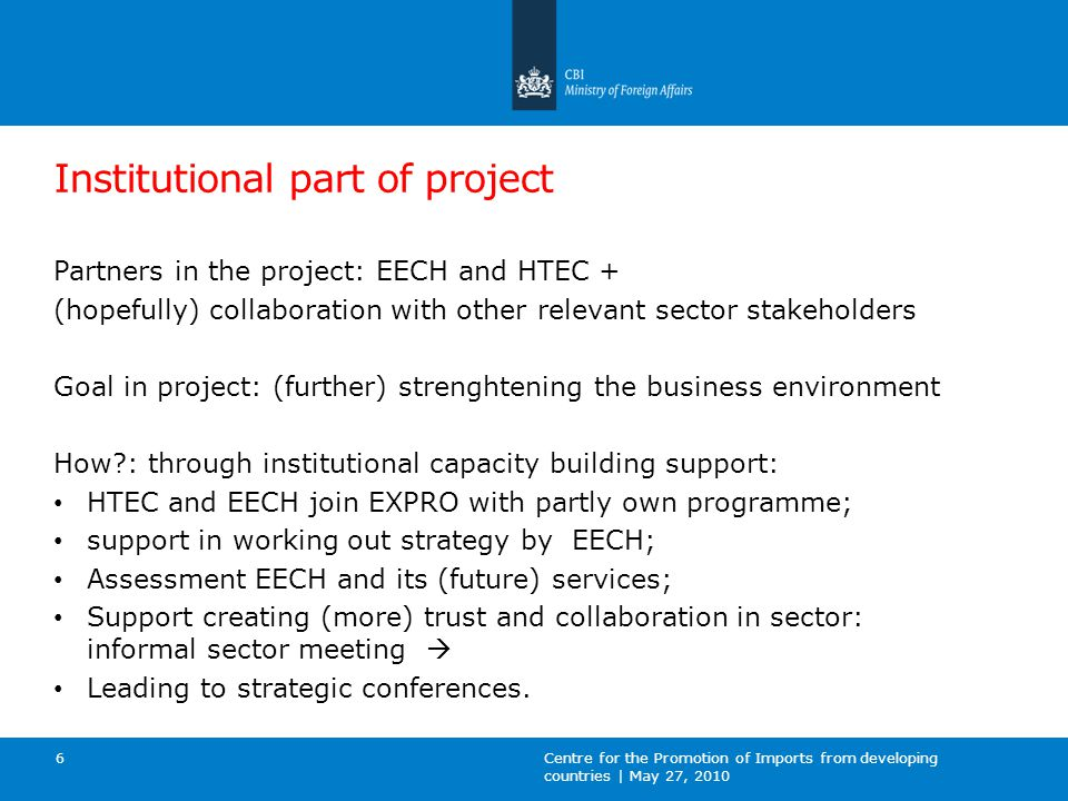Institutional part of project Partners in the project: EECH and HTEC + (hopefully) collaboration with other relevant sector stakeholders Goal in project: (further) strenghtening the business environment How : through institutional capacity building support: HTEC and EECH join EXPRO with partly own programme; support in working out strategy by EECH; Assessment EECH and its (future) services; Support creating (more) trust and collaboration in sector: informal sector meeting  Leading to strategic conferences.