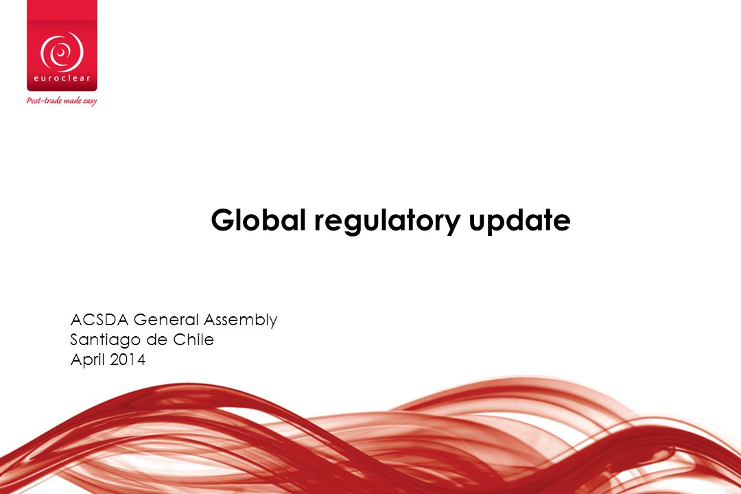 Global regulatory update ACSDA General Assembly Santiago de Chile April 2014