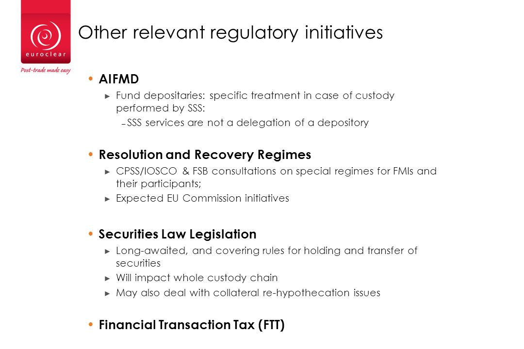 Other relevant regulatory initiatives AIFMD ► Fund depositaries: specific treatment in case of custody performed by SSS: – SSS services are not a delegation of a depository Resolution and Recovery Regimes ► CPSS/IOSCO & FSB consultations on special regimes for FMIs and their participants; ► Expected EU Commission initiatives Securities Law Legislation ► Long-awaited, and covering rules for holding and transfer of securities ► Will impact whole custody chain ► May also deal with collateral re-hypothecation issues Financial Transaction Tax (FTT)