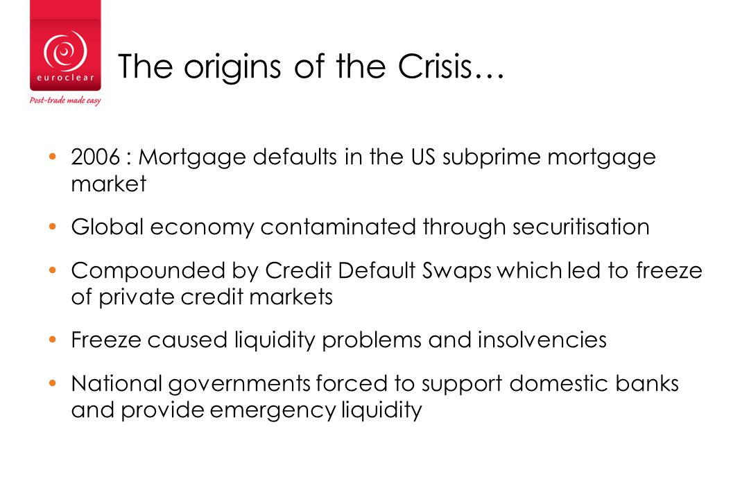 The origins of the Crisis… 2006 : Mortgage defaults in the US subprime mortgage market Global economy contaminated through securitisation Compounded by Credit Default Swaps which led to freeze of private credit markets Freeze caused liquidity problems and insolvencies National governments forced to support domestic banks and provide emergency liquidity