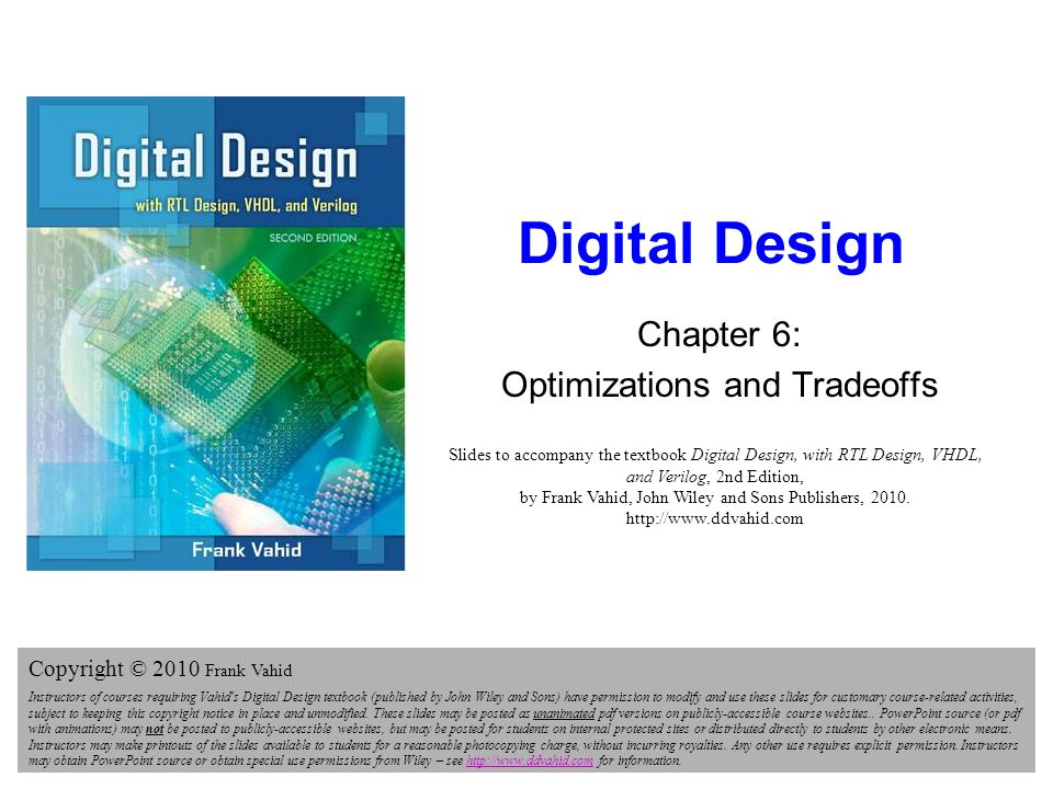 Digital Design 2e Copyright © 2010 Frank Vahid 32 Multi-Level Example: Non-Critical Path Critical path: longest delay path to output Optimization: reduce size of logic on non-critical paths by using multiple levels g f e d c a b F1 F1 = (a+b)c +dfg +efg ( a )( c ) 26transistors 3 gate-delays F1 F2 20 25 15 10 5 1234 delay (gate-delays) 6 4 6 6 4 22transistors 3 gate-delays c a b F2 F2 = (a+b)c +(d+e)fg ( b ) 4 4 4 a b f g 4 6 Size (transistors)