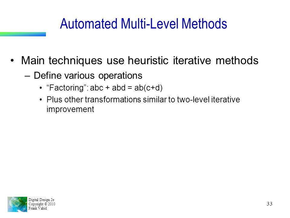 Digital Design 2e Copyright © 2010 Frank Vahid 33 Automated Multi-Level Methods Main techniques use heuristic iterative methods –Define various operat