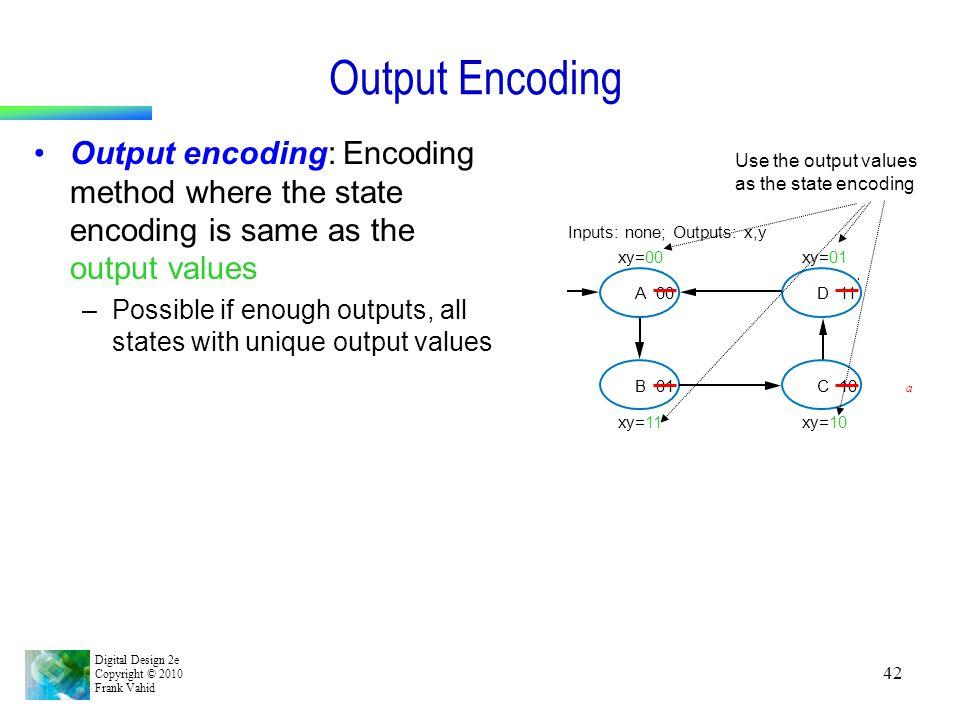 Digital Design 2e Copyright © 2010 Frank Vahid 42 Output Encoding Output encoding: Encoding method where the state encoding is same as the output valu