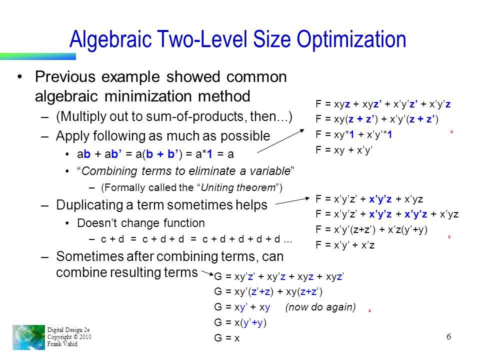 Digital Design 2e Copyright © 2010 Frank Vahid 6 Algebraic Two-Level Size Optimization Previous example showed common algebraic minimization method –(