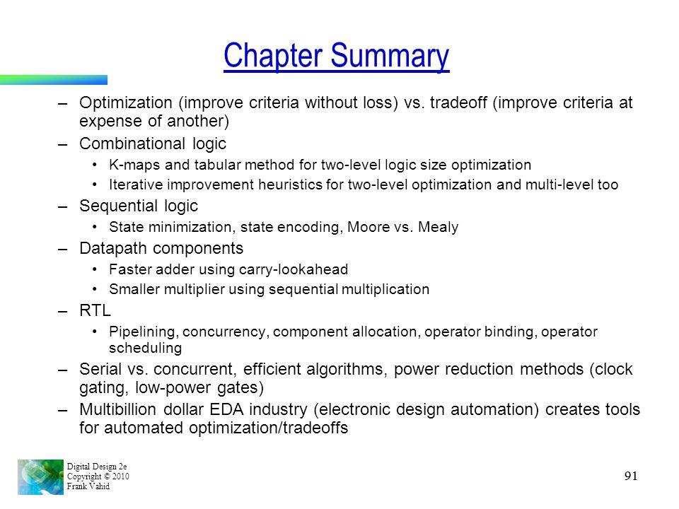 Digital Design 2e Copyright © 2010 Frank Vahid 91 Chapter Summary –Optimization (improve criteria without loss) vs. tradeoff (improve criteria at expe