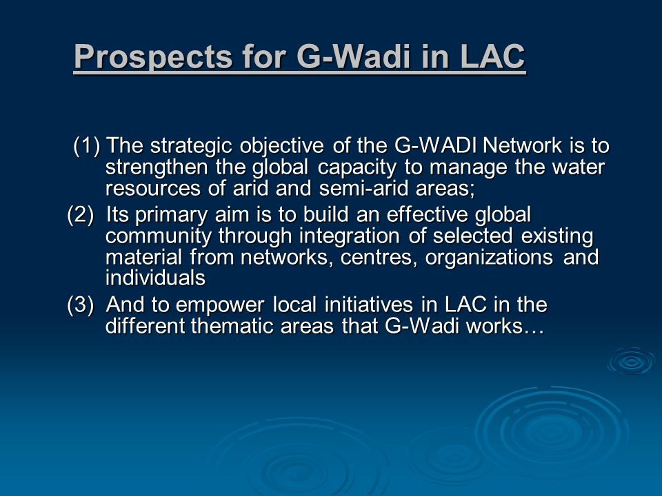 Prospects for G-Wadi in LAC (1) The strategic objective of the G-WADI Network is to strengthen the global capacity to manage the water resources of arid and semi-arid areas; (1) The strategic objective of the G-WADI Network is to strengthen the global capacity to manage the water resources of arid and semi-arid areas; (2) Its primary aim is to build an effective global community through integration of selected existing material from networks, centres, organizations and individuals (3) And to empower local initiatives in LAC in the different thematic areas that G-Wadi works…