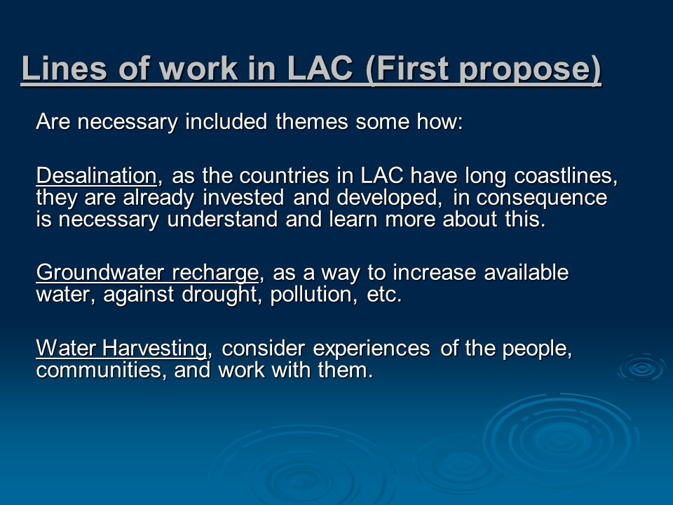Are necessary included themes some how: Desalination, as the countries in LAC have long coastlines, they are already invested and developed, in consequence is necessary understand and learn more about this.