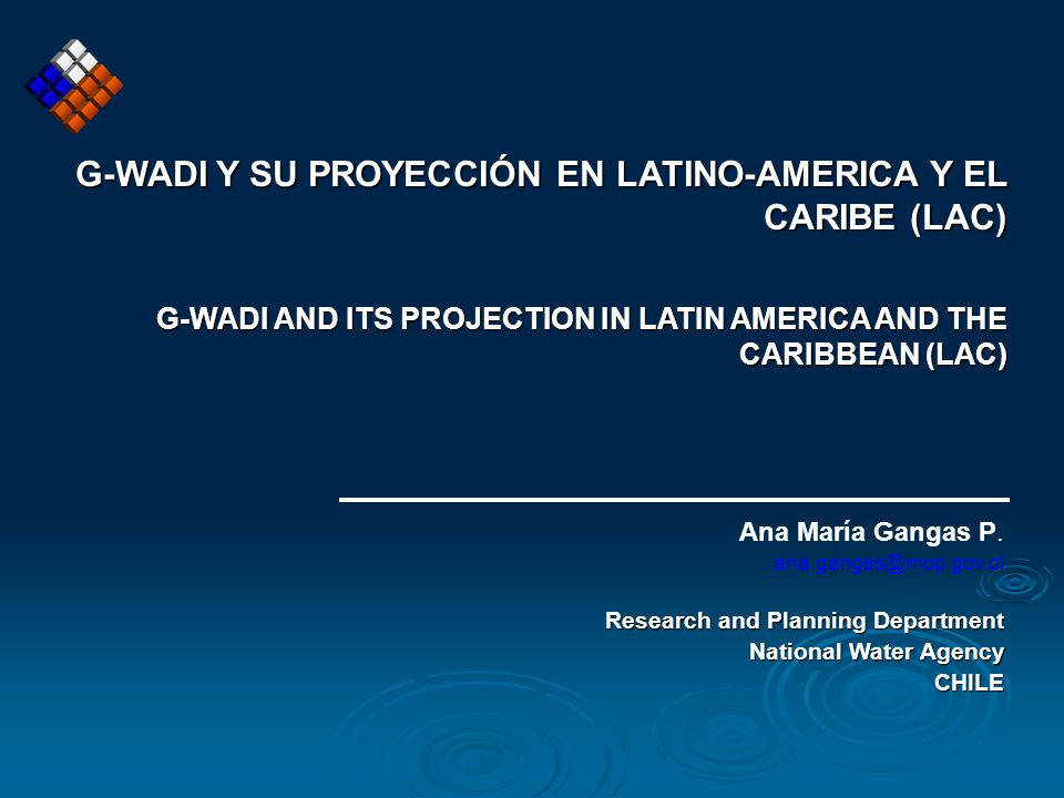 G-WADI Y SU PROYECCIÓN EN LATINO-AMERICA Y EL CARIBE (LAC) G-WADI AND ITS PROJECTION IN LATIN AMERICA AND THE CARIBBEAN (LAC) Ana María Gangas P.