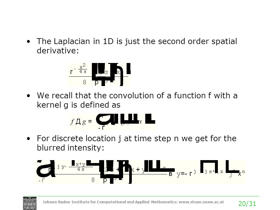 Johann Radon Institute for Computational and Applied Mathematics: www.ricam.oeaw.ac.at 20/31 The Laplacian in 1D is just the second order spatial derivative: We recall that the convolution of a function f with a kernel g is defined as For discrete location j at time step n we get for the blurred intensity: