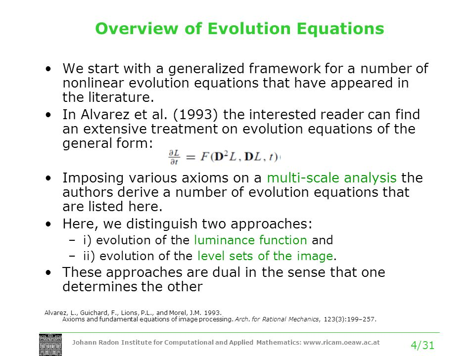 Johann Radon Institute for Computational and Applied Mathematics: www.ricam.oeaw.ac.at 4/31 Overview of Evolution Equations We start with a generalized framework for a number of nonlinear evolution equations that have appeared in the literature.