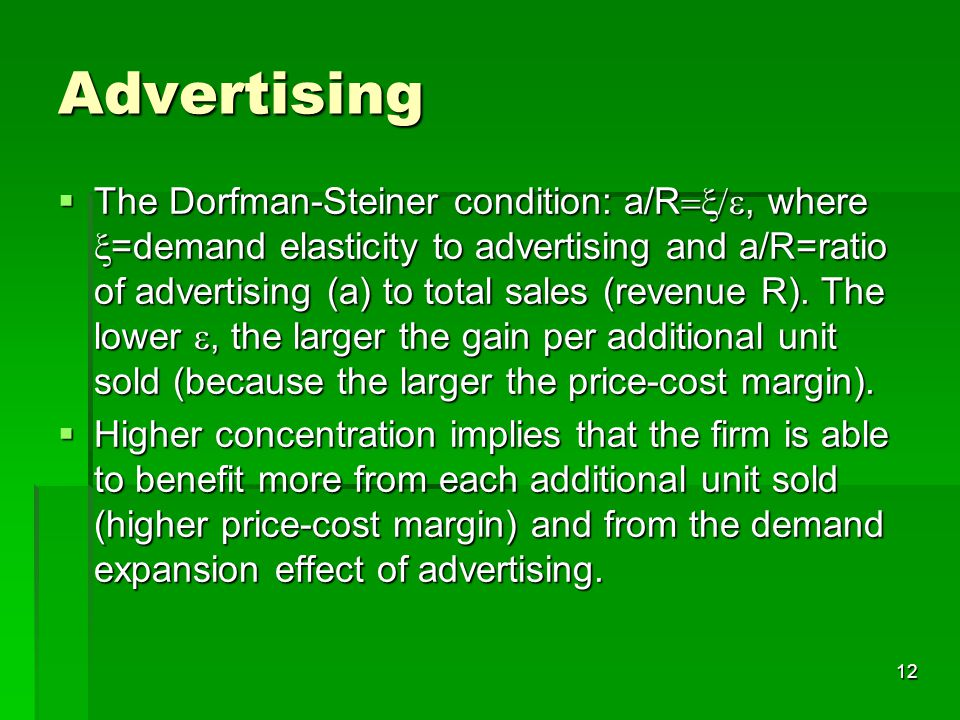 12 Advertising  The Dorfman-Steiner condition: a/R , where  =demand elasticity to advertising and a/R=ratio of advertising (a) to total sales (revenue R).