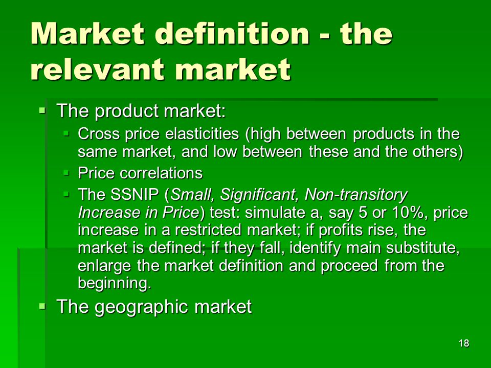 18 Market definition - the relevant market  The product market:  Cross price elasticities (high between products in the same market, and low between these and the others)  Price correlations  The SSNIP (Small, Significant, Non-transitory Increase in Price) test: simulate a, say 5 or 10%, price increase in a restricted market; if profits rise, the market is defined; if they fall, identify main substitute, enlarge the market definition and proceed from the beginning.