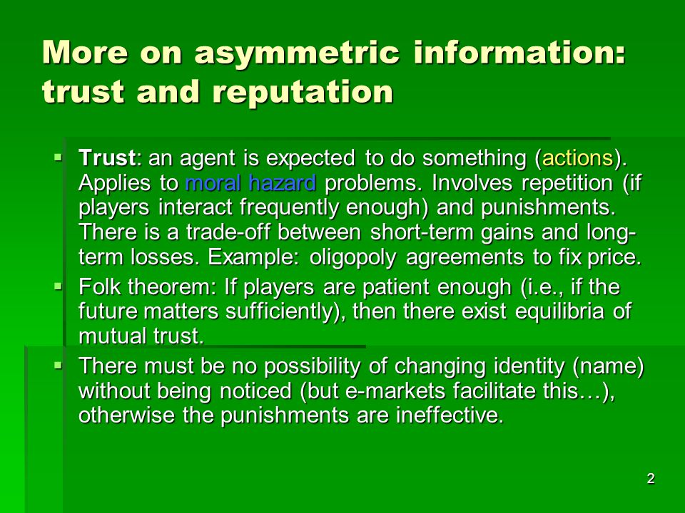 2 More on asymmetric information: trust and reputation  Trust: an agent is expected to do something (actions).