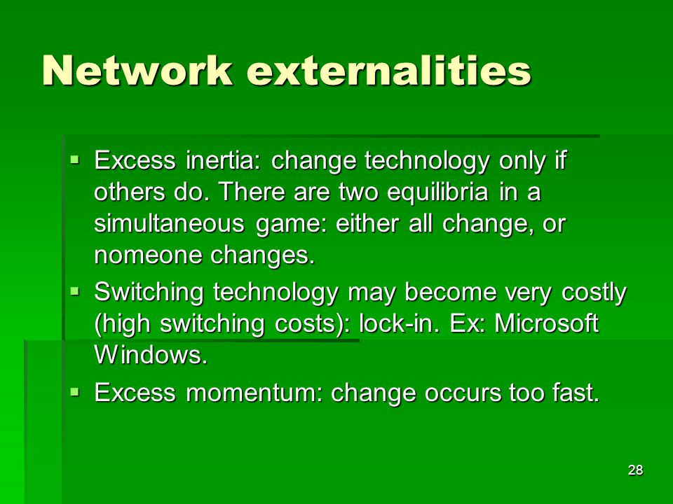 28 Network externalities  Excess inertia: change technology only if others do.
