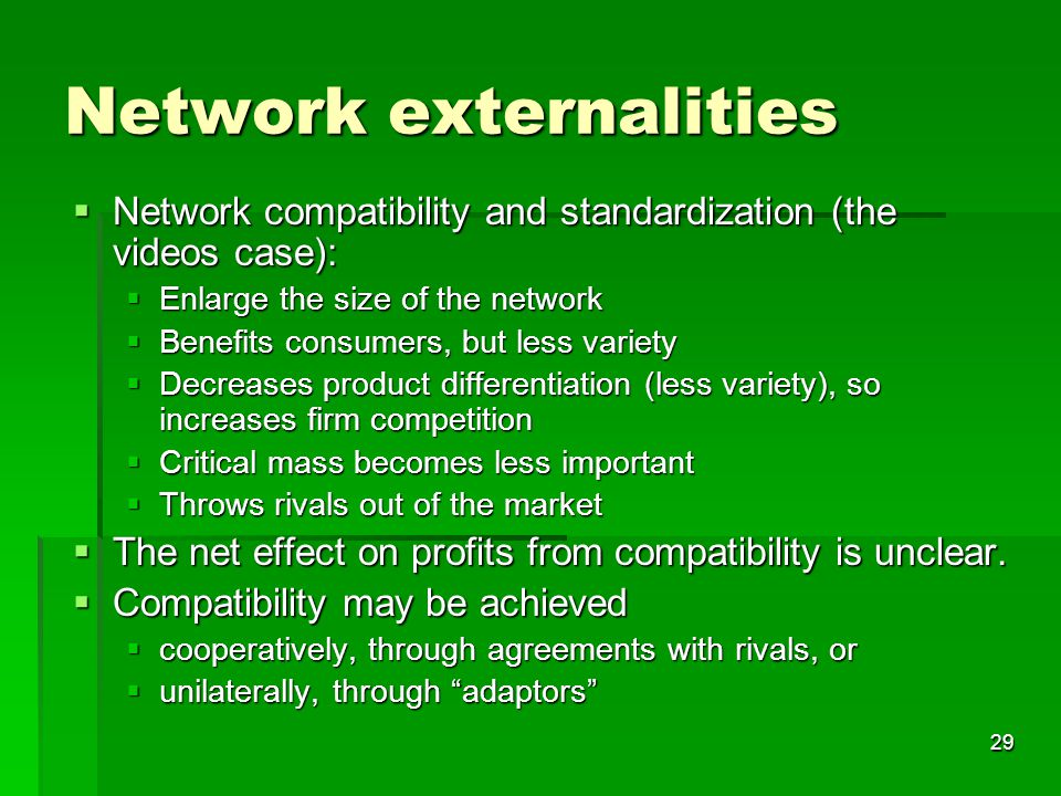29 Network externalities  Network compatibility and standardization (the videos case):  Enlarge the size of the network  Benefits consumers, but less variety  Decreases product differentiation (less variety), so increases firm competition  Critical mass becomes less important  Throws rivals out of the market  The net effect on profits from compatibility is unclear.