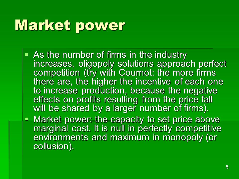 5 Market power  As the number of firms in the industry increases, oligopoly solutions approach perfect competition (try with Cournot: the more firms there are, the higher the incentive of each one to increase production, because the negative effects on profits resulting from the price fall will be shared by a larger number of firms).