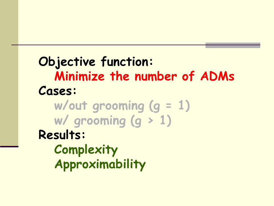 Objective function: Minimize the number of ADMs Cases: w/out grooming (g = 1) w/ grooming (g > 1) Results: Complexity Approximability
