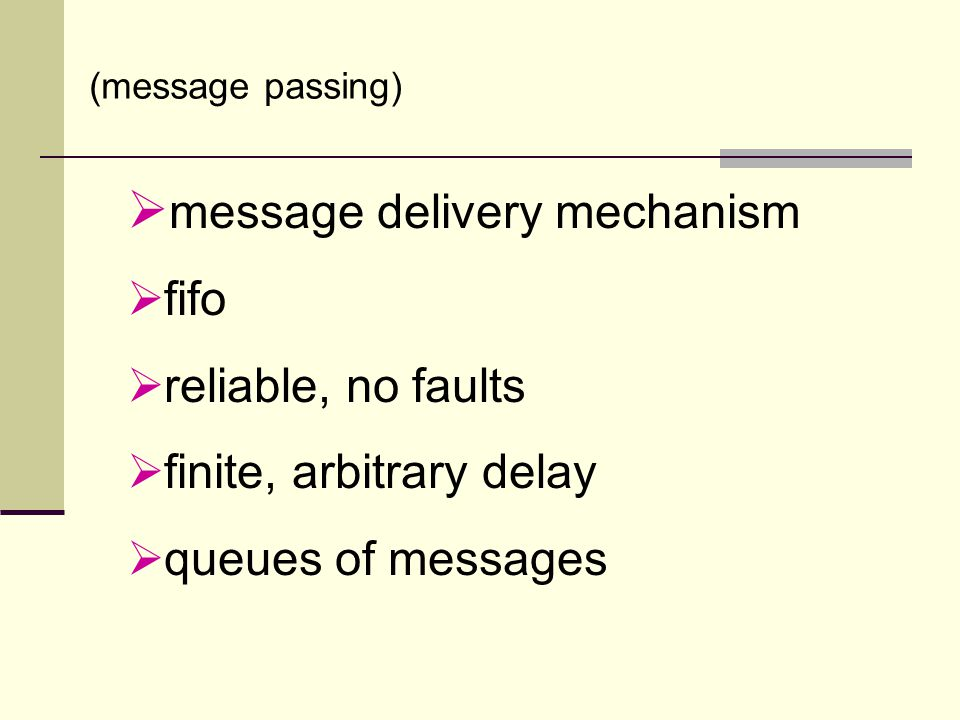  message delivery mechanism  fifo  reliable, no faults  finite, arbitrary delay  queues of messages (message passing)