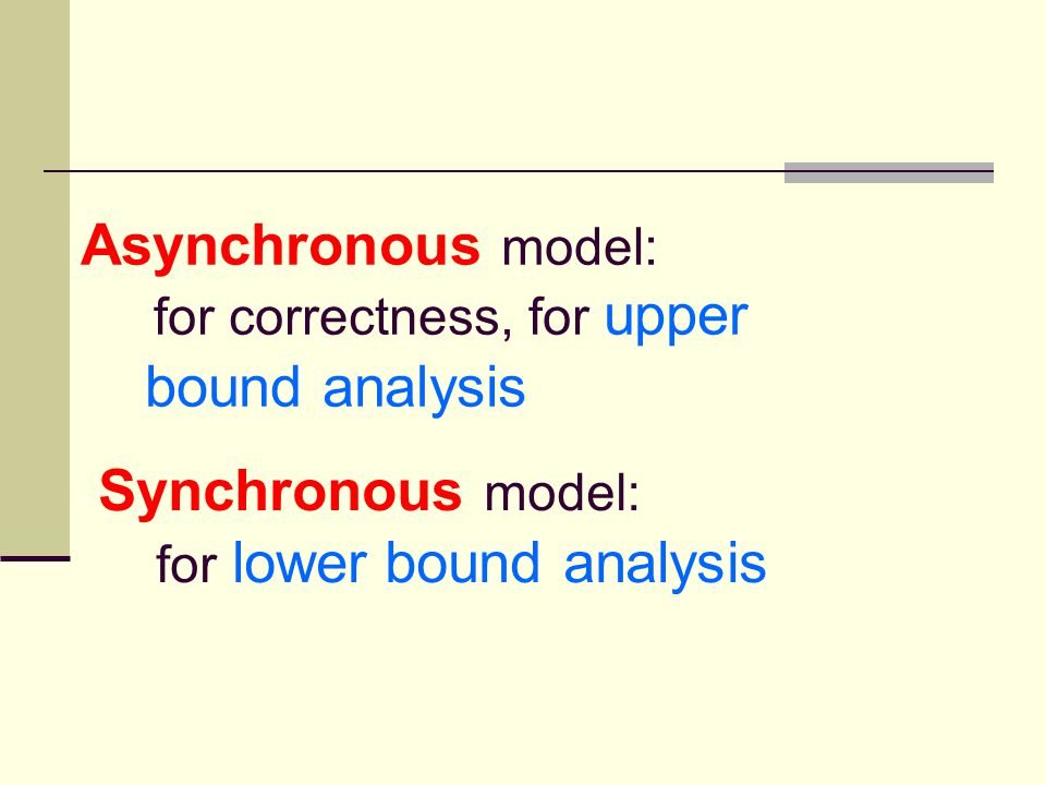 Asynchronous model: for correctness, for upper bound analysis Synchronous model: for lower bound analysis