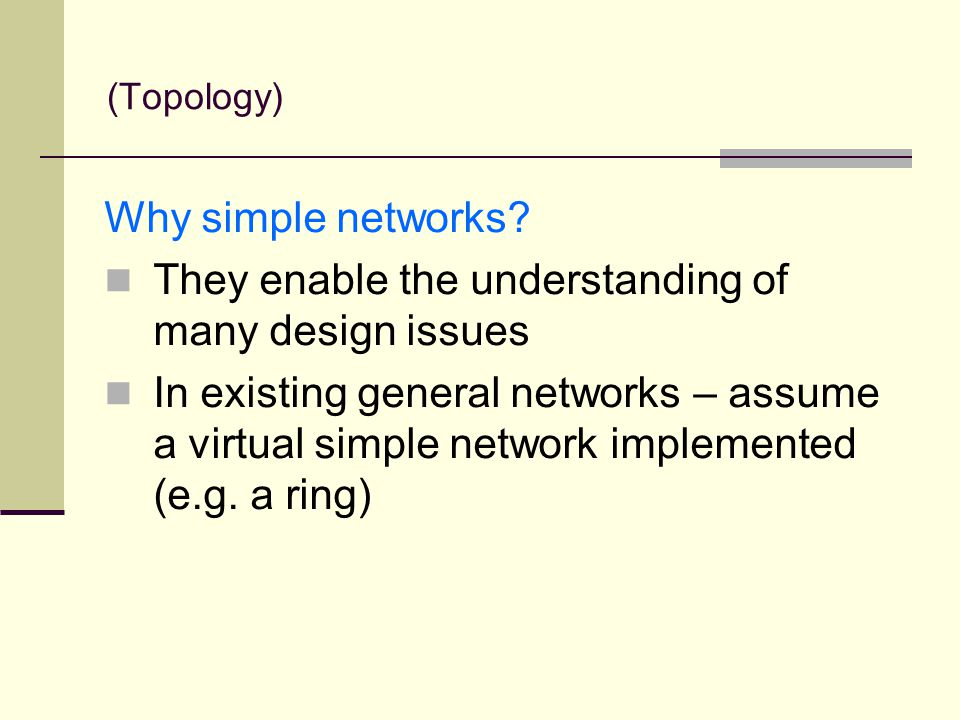 Why simple networks? They enable the understanding of many design issues In existing general networks – assume a virtual simple network implemented (e