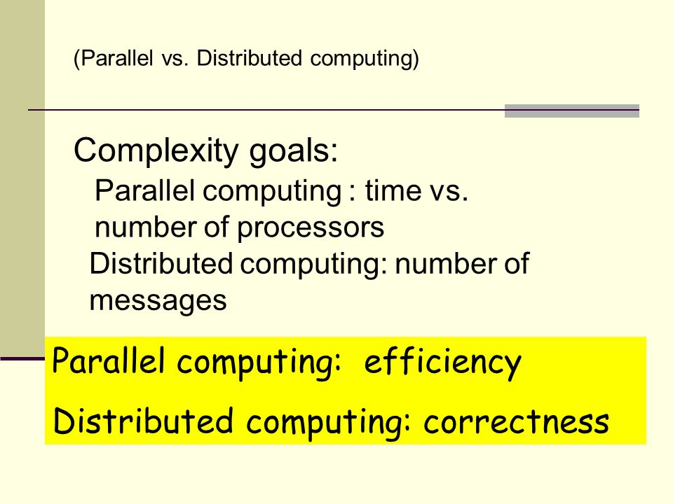 (Parallel vs. Distributed computing( Parallel computing : time vs. number of processors Distributed computing: number of messages Complexity goals: Pa