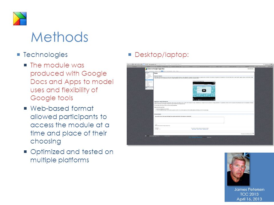 James Petersen TCC 2013 April 16, 2013 Methods  Technologies  The module was produced with Google Docs and Apps to model uses and flexibility of Google tools  Web-based format allowed participants to access the module at a time and place of their choosing  Optimized and tested on multiple platforms  Desktop/laptop: