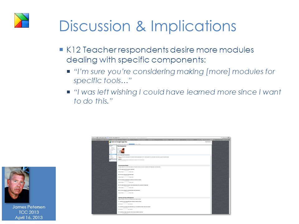 James Petersen TCC 2013 April 16, 2013 Discussion & Implications  K12 Teacher respondents desire more modules dealing with specific components:  I'm sure you're considering making [more] modules for specific tools…  I was left wishing I could have learned more since I want to do this.