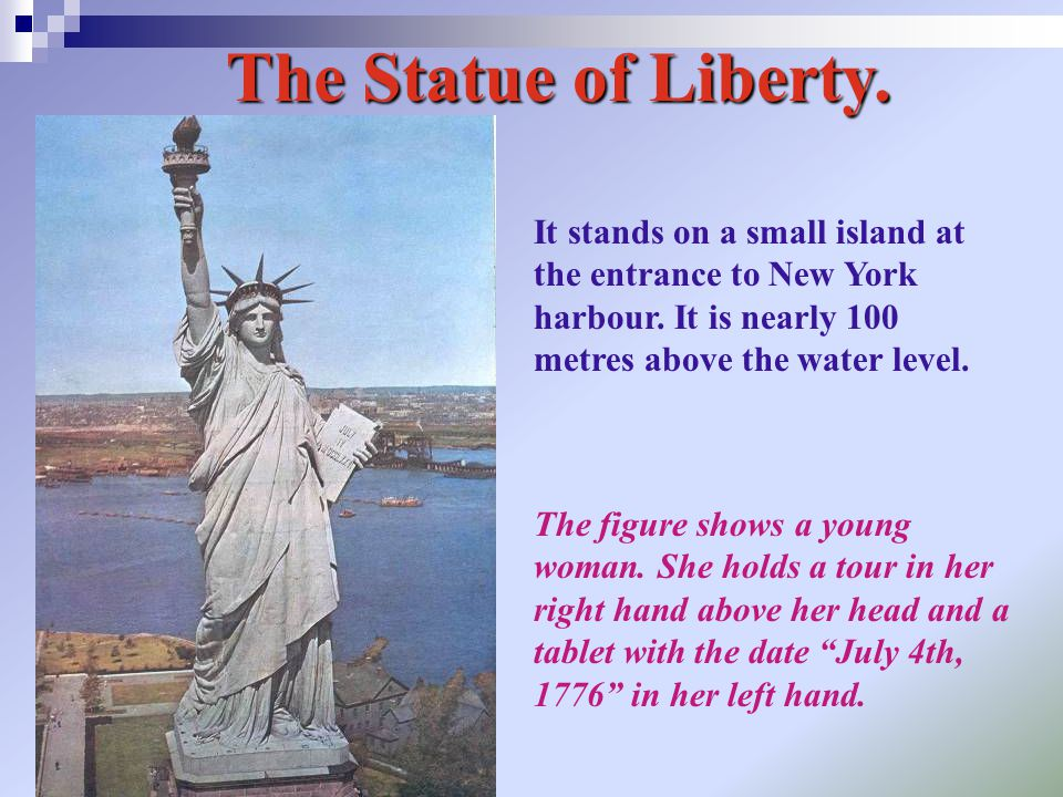 The Statue of Liberty. It stands on a small island at the entrance to New York harbour. It is nearly 100 metres above the water level. The figure show