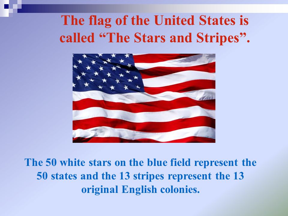 """The flag of the United States is called """"The Stars and Stripes"""". The 50 white stars on the blue field represent the 50 states and the 13 stripes repre"""