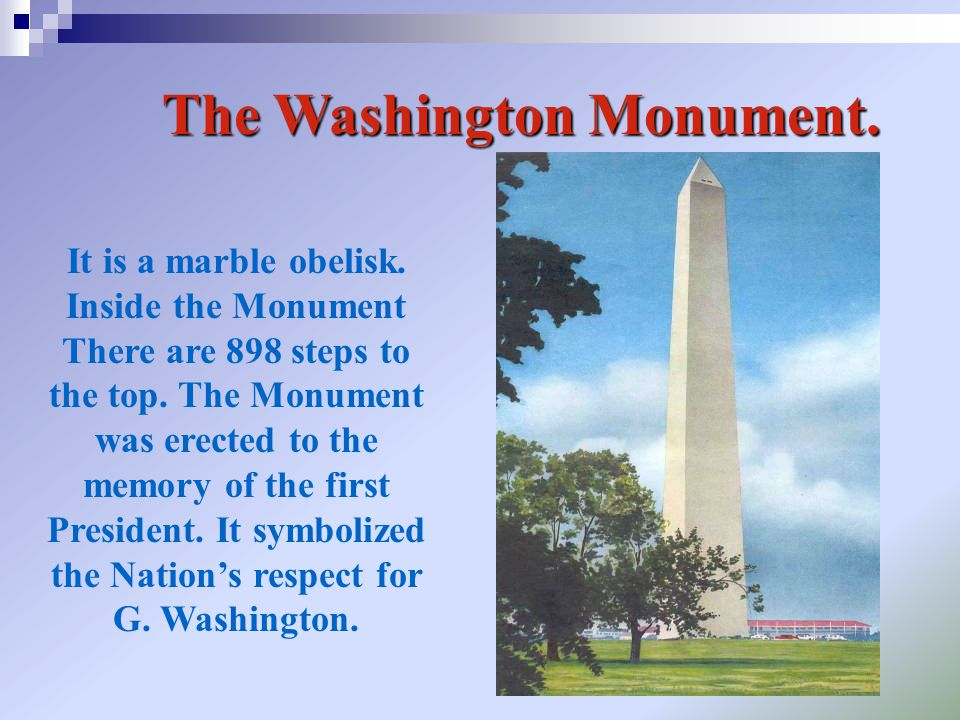 The Washington Monument. It is a marble obelisk. Inside the Monument There are 898 steps to the top. The Monument was erected to the memory of the fir