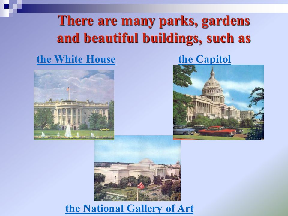 There are many parks, gardens and beautiful buildings, such as the White Housethe Capitol the National Gallery of Art