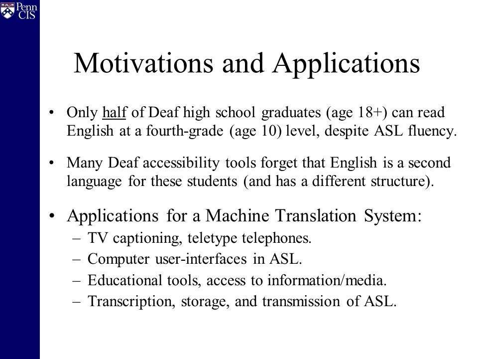 Motivations and Applications Only half of Deaf high school graduates (age 18+) can read English at a fourth-grade (age 10) level, despite ASL fluency.