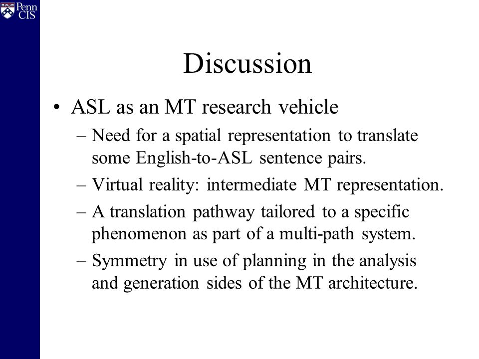 Discussion ASL as an MT research vehicle –Need for a spatial representation to translate some English-to-ASL sentence pairs.
