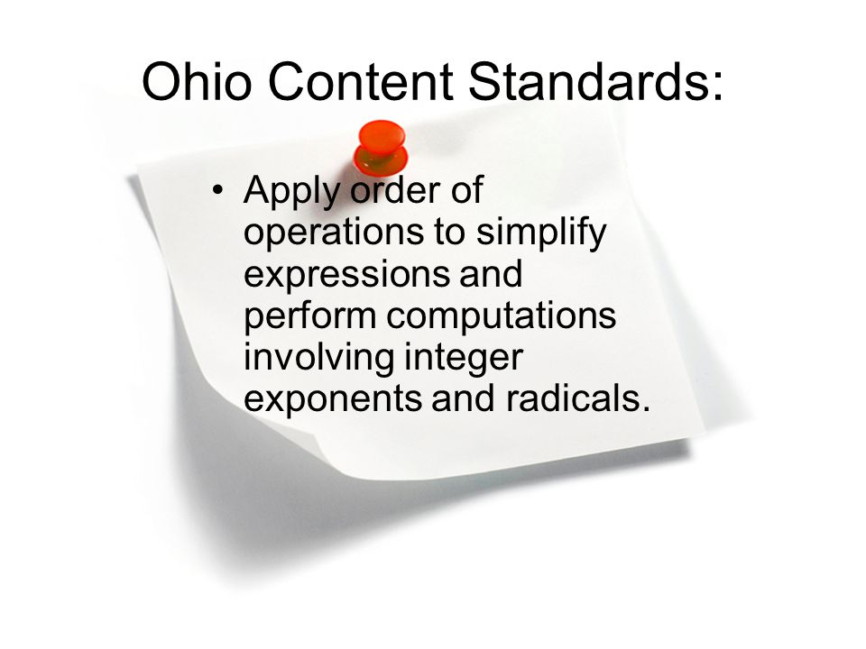 Ohio Content Standards: Apply order of operations to simplify expressions and perform computations involving integer exponents and radicals.