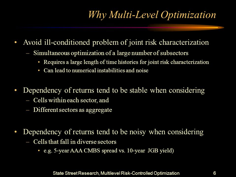 State Street Research, Multilevel Risk-Controlled Optimization5 Problem Definition (Cont'd) Maximize Relative or Absolute Return Under a Single View or Probably Weighted View –Requires explicit views on all sectors –Coordinated effort by all research teams –Could blend short (tactical) and long term views (strategic) Subject To Constraints –Relative or Absolute Conditional VaR at CL= X < CVaR Limit –Under performance under defined scenarios < Scenario Return Limit –Traditional Relative or Absolute Risk Measures Duration Curve Risk Measures Duration Contributions from Various Sectors