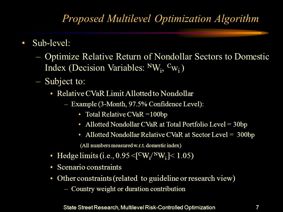 State Street Research, Multilevel Risk-Controlled Optimization6 Why Multi-Level Optimization Avoid ill-conditioned problem of joint risk characterization –Simultaneous optimization of a large number of subsectors Requires a large length of time histories for joint risk characterization Can lead to numerical instabilities and noise Dependency of returns tend to be stable when considering –Cells within each sector, and –Different sectors as aggregate Dependency of returns tend to be noisy when considering –Cells that fall in diverse sectors e.g.